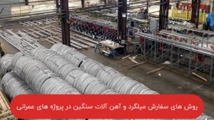 روش های سفارش مصالح میلگرد و آهن آلات سنگین در پروژه های عمرانی